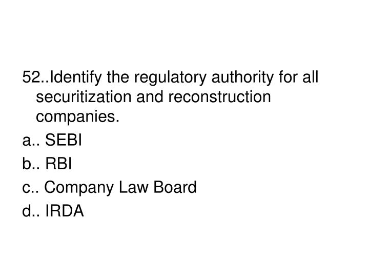 52..Identify the regulatory authority for all securitization and reconstruction companies.
