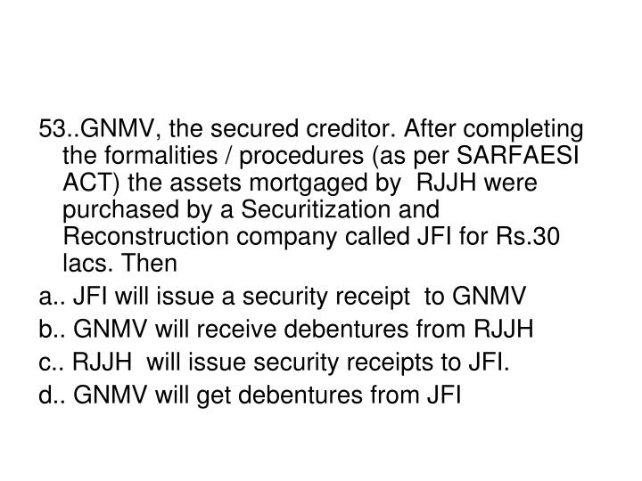 53..GNMV, the secured creditor. After completing the formalities / procedures (as per SARFAESI ACT) the assets mortgaged by  RJJH were purchased by a Securitization and Reconstruction company called JFI for Rs.30 lacs. Then