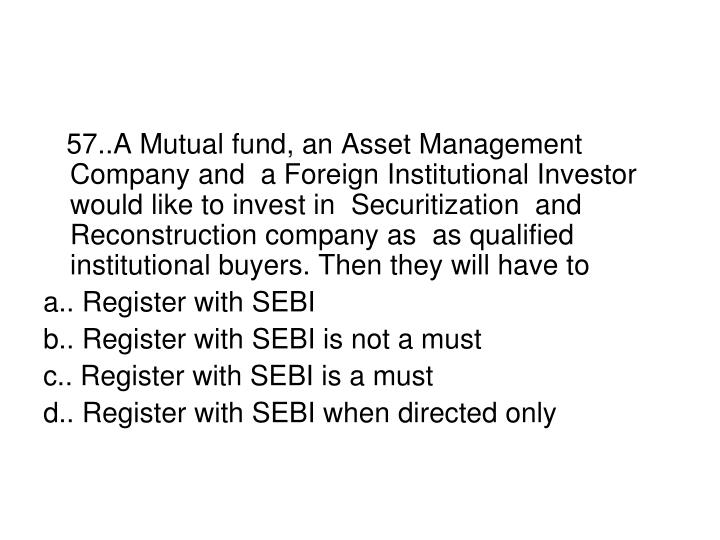 57..A Mutual fund, an Asset Management  Company and  a Foreign Institutional Investor would like to invest in  Securitization  and  Reconstruction company as  as qualified institutional buyers. Then they will have to