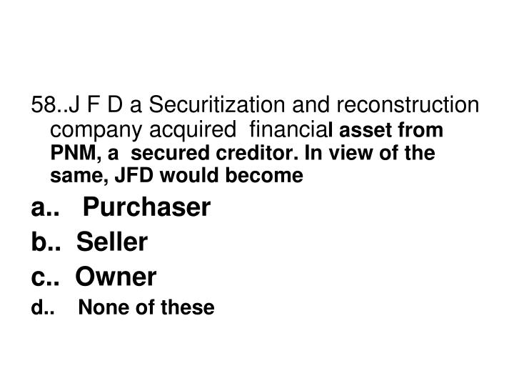 58..J F D a Securitization and reconstruction company acquired  financia