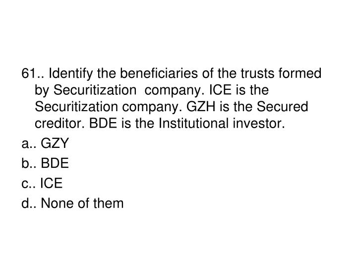 61.. Identify the beneficiaries of the trusts formed by Securitization  company. ICE is the Securitization company. GZH is the Secured creditor. BDE is the Institutional investor.