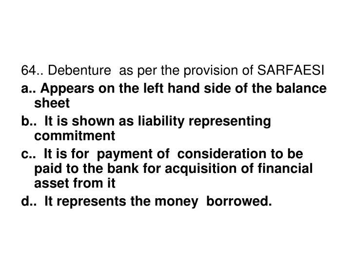 64.. Debenture  as per the provision of SARFAESI