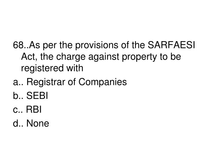 68..As per the provisions of the SARFAESI Act, the charge against property to be registered with