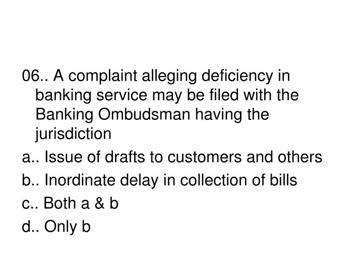 06.. A complaint alleging deficiency in banking service may be filed with the Banking Ombudsman having the jurisdiction
