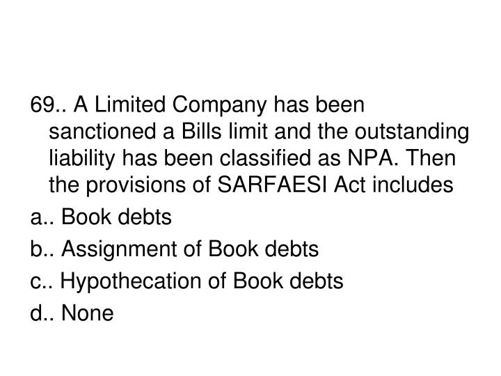 69.. A Limited Company has been sanctioned a Bills limit and the outstanding liability has been classified as NPA. Then the provisions of SARFAESI Act includes