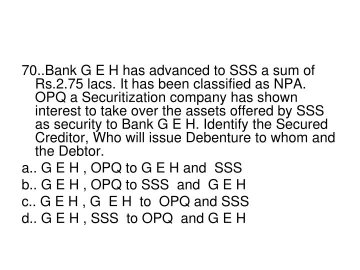 70..Bank G E H has advanced to SSS a sum of Rs.2.75 lacs. It has been classified as NPA. OPQ a Securitization company has shown interest to take over the assets offered by SSS as security to Bank G E H. Identify the Secured Creditor, Who will issue Debenture to whom and the Debtor.