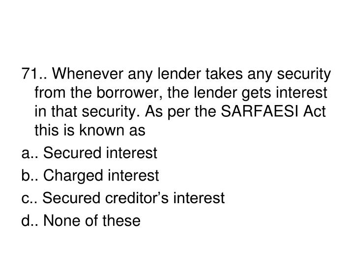 71.. Whenever any lender takes any security from the borrower, the lender gets interest in that security. As per the SARFAESI Act this is known as