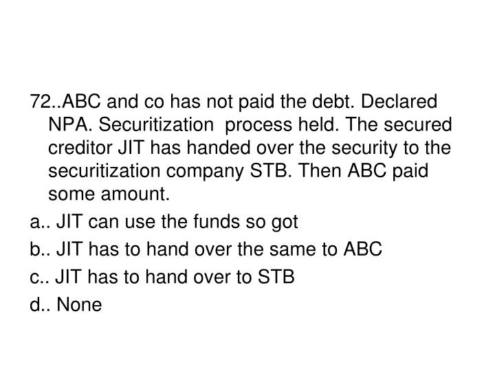 72..ABC and co has not paid the debt. Declared NPA. Securitization  process held. The secured creditor JIT has handed over the security to the securitization company STB. Then ABC paid some amount.