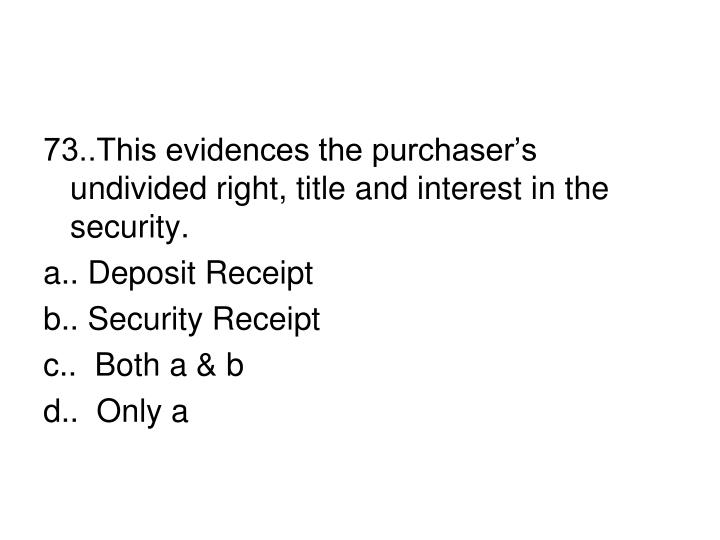 73..This evidences the purchaser's undivided right, title and interest in the security.