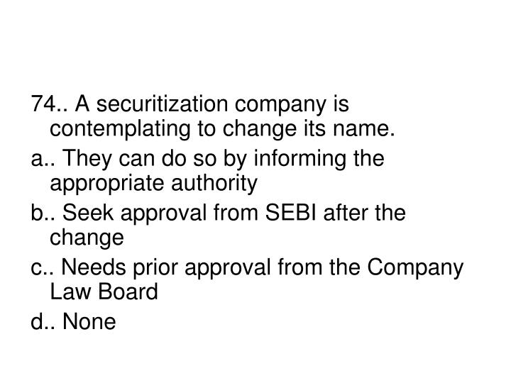 74.. A securitization company is contemplating to change its name.