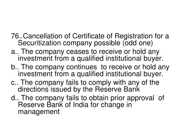 76..Cancellation of Certificate of Registration for a Securitization company possible (odd one)