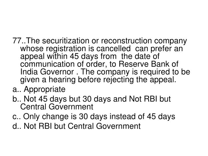 77..The securitization or reconstruction company whose registration is cancelled  can prefer an appeal within 45 days from  the date of communication of order, to Reserve Bank of India Governor . The company is required to be given a hearing before rejecting the appeal.