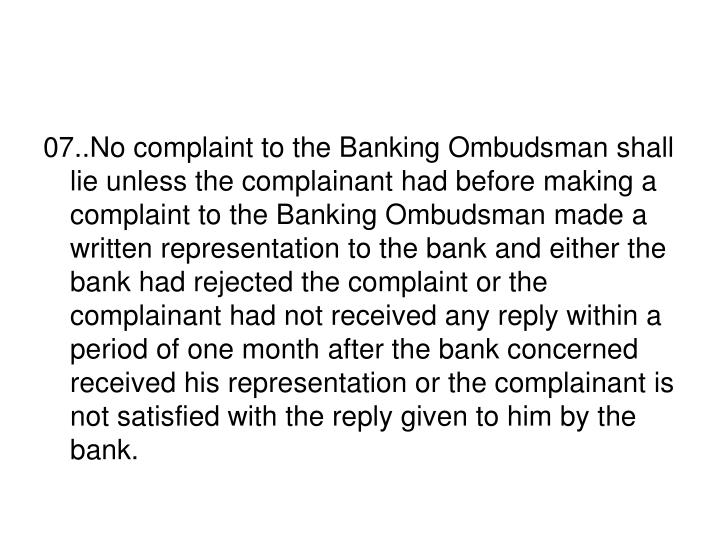 07..No complaint to the Banking Ombudsman shall lie unless the complainant had before making a complaint to the Banking Ombudsman made a written representation to the bank and either the bank had rejected the complaint or the complainant had not received any reply within a period of one month after the bank concerned received his representation or the complainant is not satisfied with the reply given to him by the bank.