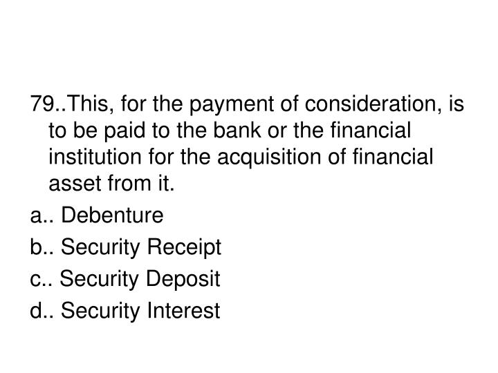 79..This, for the payment of consideration, is to be paid to the bank or the financial institution for the acquisition of financial asset from it.