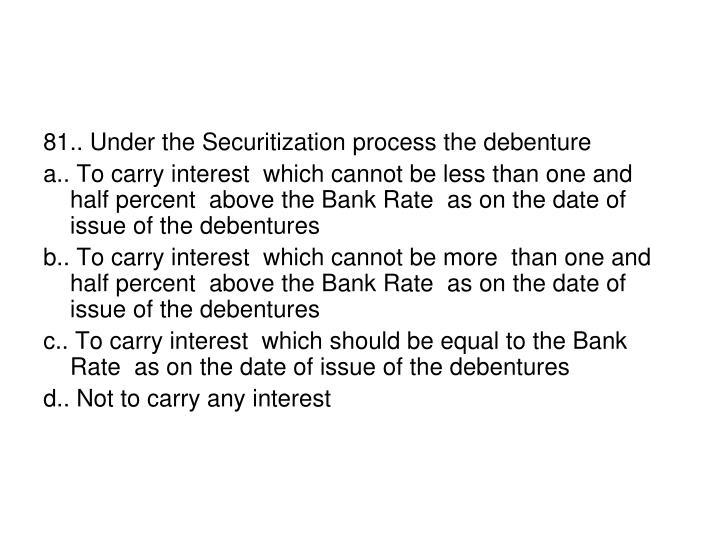 81.. Under the Securitization process the debenture