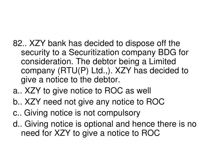 82.. XZY bank has decided to dispose off the security to a Securitization company BDG for consideration. The debtor being a Limited company (RTU(P) Ltd.,). XZY has decided to give a notice to the debtor.