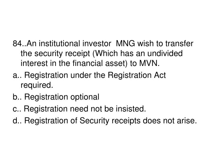 84..An institutional investor  MNG wish to transfer the security receipt (Which has an undivided interest in the financial asset) to MVN.