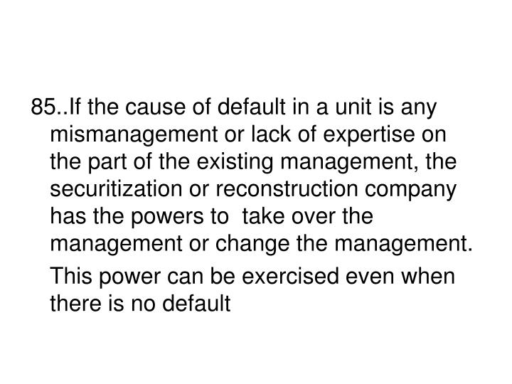 85..If the cause of default in a unit is any mismanagement or lack of expertise on the part of the existing management, the securitization or reconstruction company  has the powers to  take over the management or change the management.