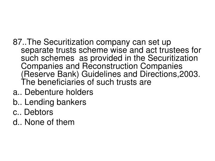 87..The Securitization company can set up separate trusts scheme wise and act trustees for such schemes  as provided in the Securitization Companies and Reconstruction Companies (Reserve Bank) Guidelines and Directions,2003. The beneficiaries of such trusts are