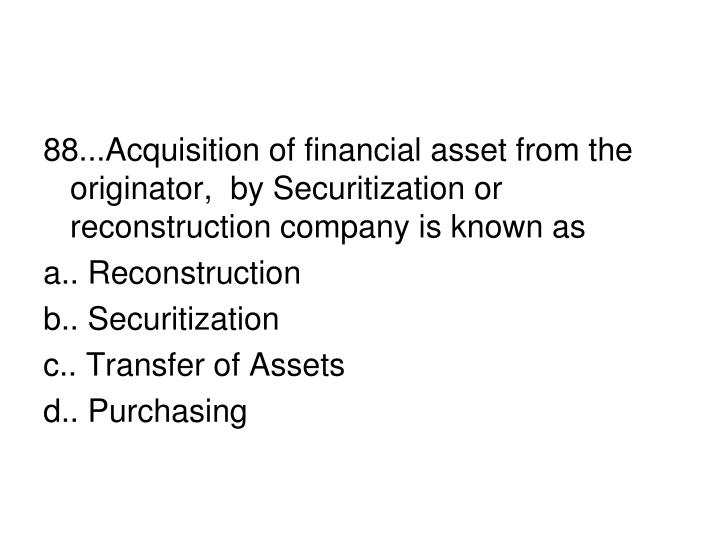 88...Acquisition of financial asset from the originator,  by Securitization or reconstruction company is known as