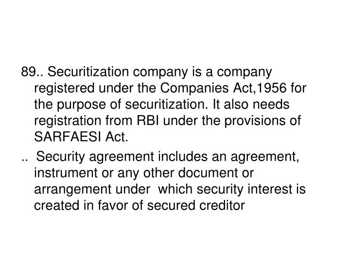 89.. Securitization company is a company registered under the Companies Act,1956 for the purpose of securitization. It also needs registration from RBI under the provisions of SARFAESI Act.