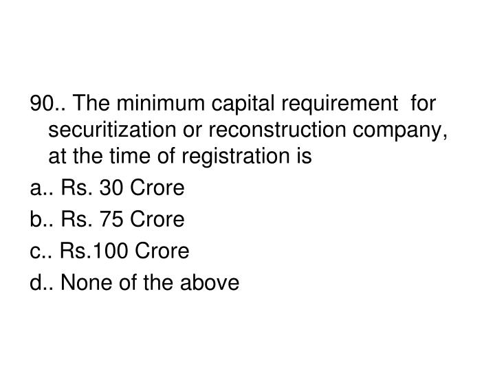90.. The minimum capital requirement  for securitization or reconstruction company, at the time of registration is