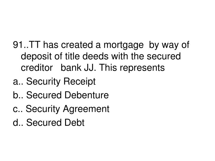 91..TT has created a mortgage  by way of  deposit of title deeds with the secured creditor   bank JJ. This represents