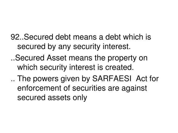 92..Secured debt means a debt which is secured by any security interest.