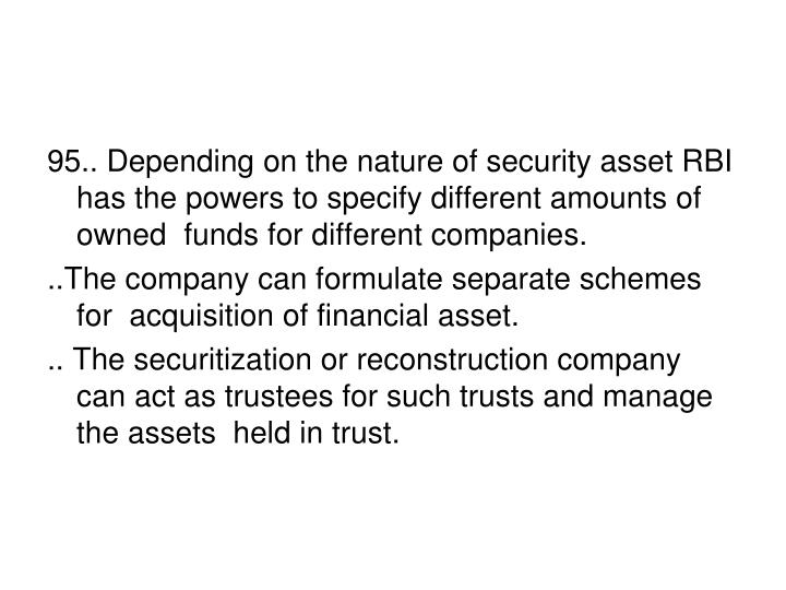 95.. Depending on the nature of security asset RBI has the powers to specify different amounts of owned  funds for different companies.