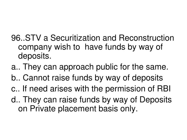 96..STV a Securitization and Reconstruction  company wish to  have funds by way of deposits.