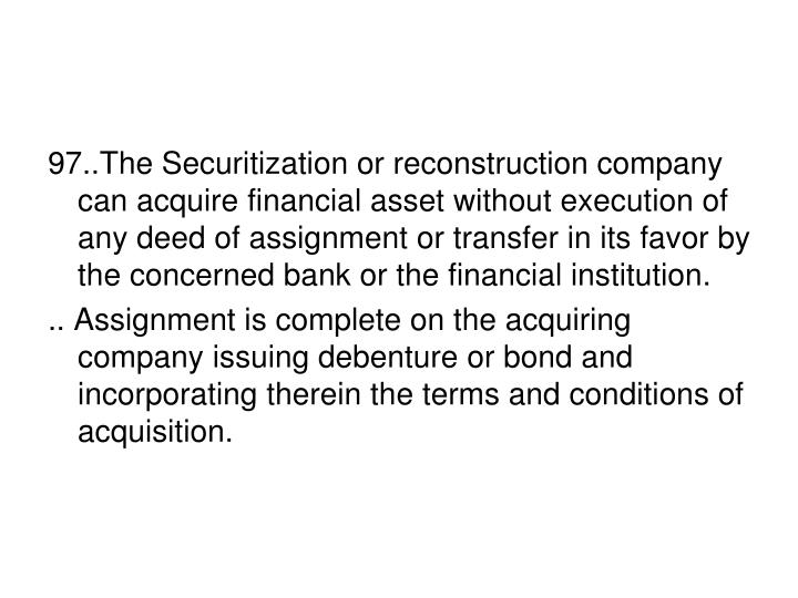 97..The Securitization or reconstruction company can acquire financial asset without execution of any deed of assignment or transfer in its favor by the concerned bank or the financial institution.