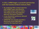 in 2011 shrm began a successful partnership with the families work institute fwi