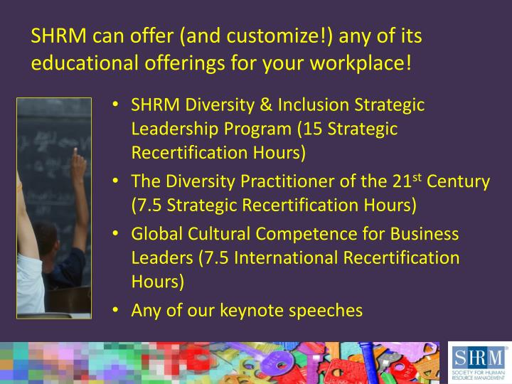 SHRM can offer (and customize!) any of its educational offerings for your workplace!