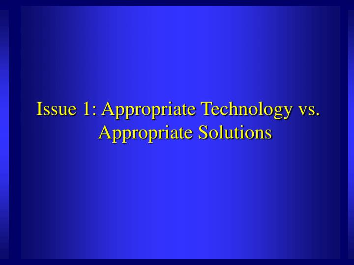 Issue 1: Appropriate Technology vs. Appropriate Solutions