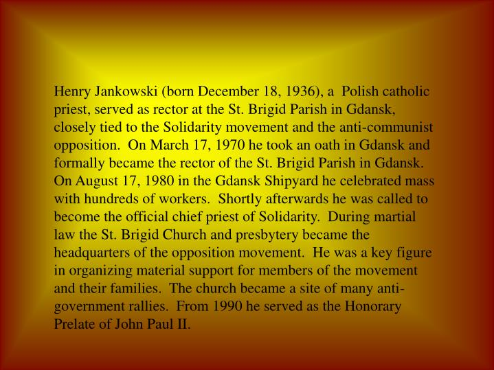 Henry Jankowski (born December 18, 1936), a  Polish catholic priest, served as rector at the St. Brigid Parish in Gdansk, closely tied to the Solidarity movement and the anti-communist opposition.  On March 17, 1970 he took an oath in Gdansk and formally became the rector of the St. Brigid Parish in Gdansk.  On August 17, 1980 in the Gdansk Shipyard he celebrated mass with hundreds of workers.  Shortly afterwards he was called to become the official chief priest of Solidarity.  During martial law the St. Brigid Church and presbytery became the headquarters of the opposition movement.  He was a key figure in organizing material support for members of the movement and their families.  The church became a site of many anti-government rallies.  From 1990 he served as the Honorary Prelate of John Paul II.