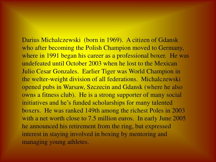 Darius Michalczewski  (born in 1969).  A citizen of Gdansk who after becoming the Polish Champion moved to Germany, where in 1991 began his career as a professional boxer.  He was undefeated until October 2003 when he lost to the Mexican Julio Cesar Gonzales.  Earlier Tiger was World Champion in the welter-weight division of all federations.  Michalczewski opened pubs in Warsaw, Szczecin and Gdansk (where he also owns a fitness club).  He is a strong supporter of many social initiatives and he's funded scholarships for many talented boxers.  He was ranked 149th among the richest Poles in 2003 with a net worth close to 7.5 million euros.  In early June 2005 he announced his retirement from the ring, but expressed interest in staying involved in boxing by mentoring and managing young athletes.