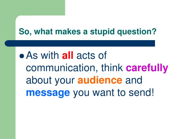 So, what makes a stupid question?
