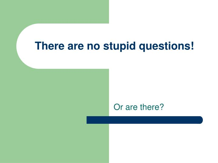 There are no stupid questions!