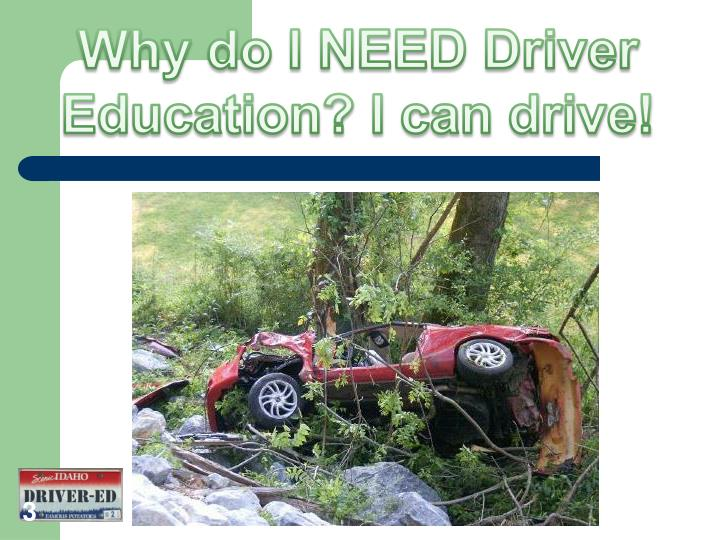 Why do I NEED Driver Education? I can drive!