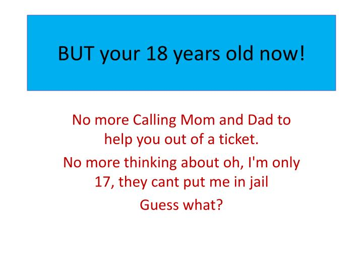 BUT your 18 years old now!