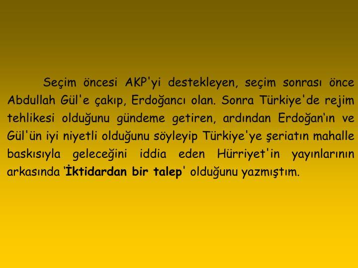 Seçim öncesi AKP'yi destekleyen, seçim sonrası önce Abdullah Gül'e çakıp, Erdoğancı olan. Sonra Türkiye'de rejim tehlikesi olduğunu gündeme getiren, ardından Erdoğan'ın ve Gül'ün iyi niyetli olduğunu söyleyip Türkiye'ye şeriatın mahalle baskısıyla geleceğini iddia eden Hürriyet'in yayınlarının arkasında '