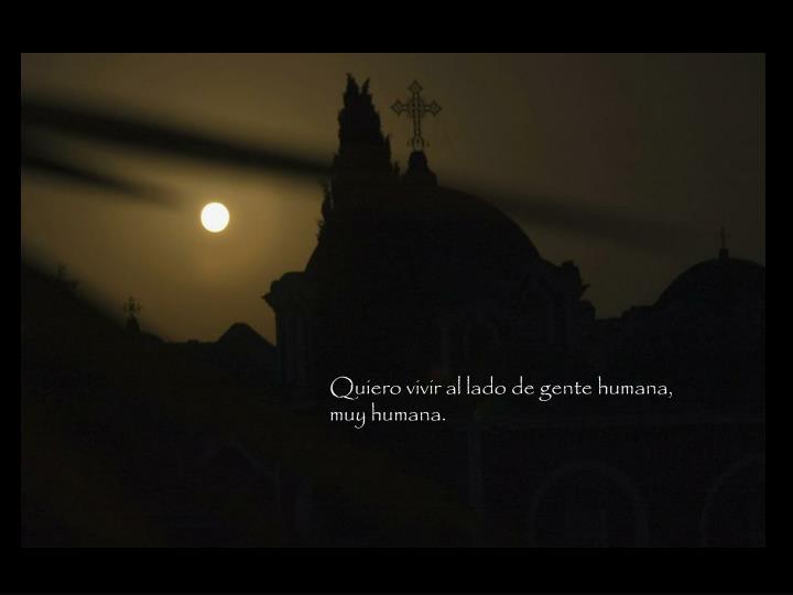 Quiero vivir al lado de gente humana, muy humana.