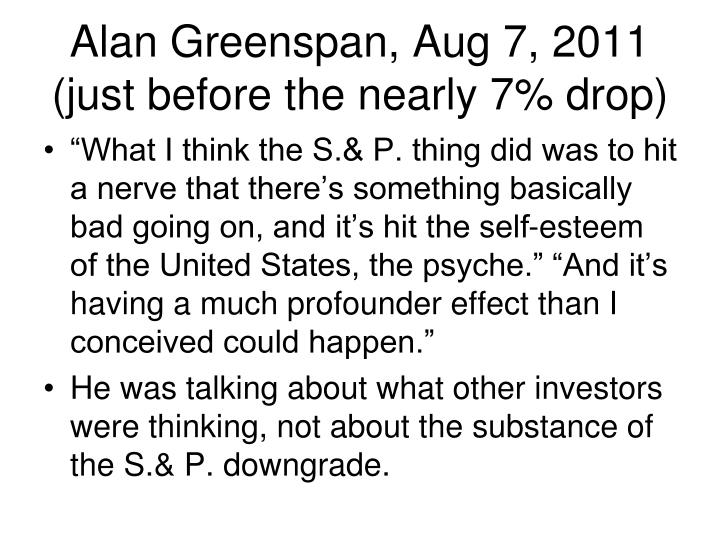 Alan Greenspan, Aug 7, 2011 (just before the nearly 7% drop)