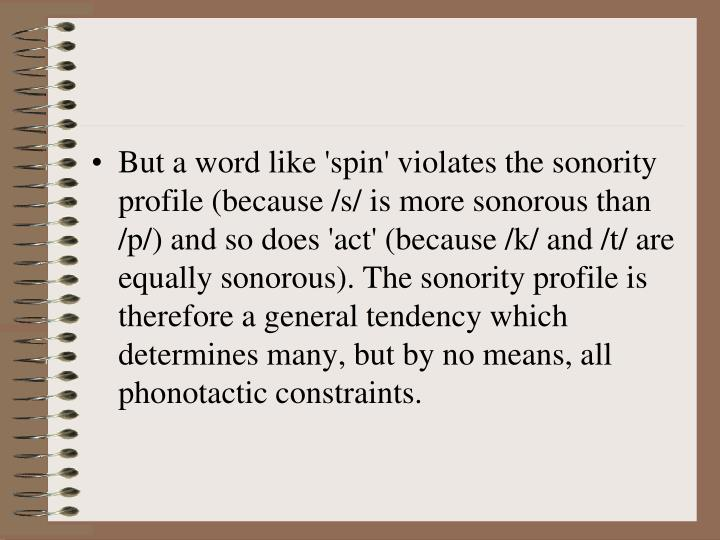 But a word like 'spin' violates the sonority profile (because /s/ is more sonorous than /p/) and so does 'act' (because /k/ and /t/ are equally sonorous). The sonority profile is therefore a general tendency which determines many, but by no means, all
