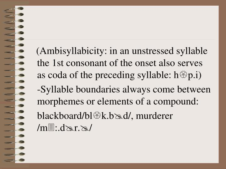 (Ambisyllabicity: in an unstressed syllable the 1st consonant of the onset also serves as coda of the preceding syllable: h