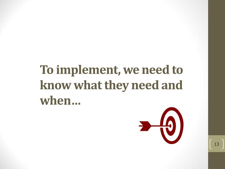 To implement, we need to know what they need and when…