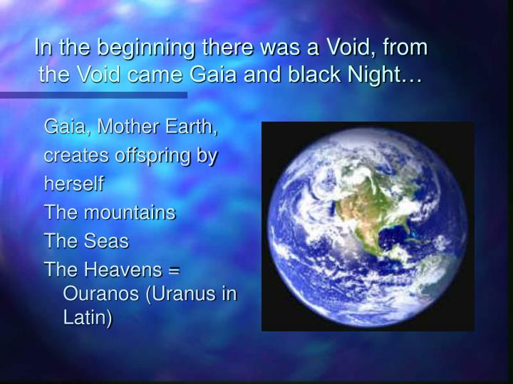 In the beginning there was a Void, from the Void came Gaia and black Night…
