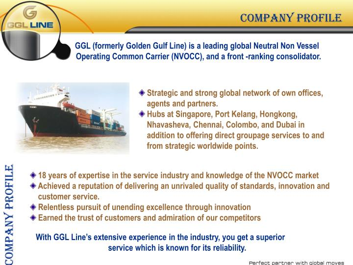 GGL (formerly Golden Gulf Line) is a leading global Neutral Non Vessel 			Operating Common Carrier (NVOCC), and a front -ranking consolidator.