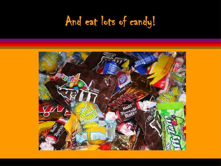 And eat lots of candy!