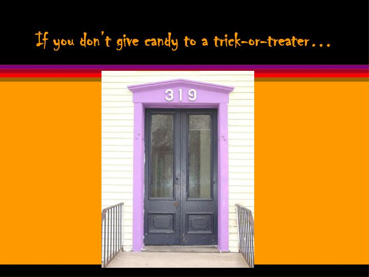 If you don't give candy to a trick-or-treater…